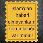 İslam'dan haberi olmayanların sorumluluğu var mıdır?