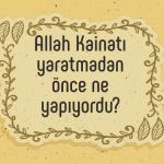 Allah kainatı yaratmadan önce ne yapıyordu?