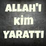 Allah'ı (haşa) Kim yarattı?