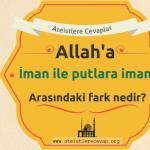 Allah'a iman ile puta iman arasındaki fark nedir?