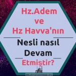 Hz.Adem  ve  Hz Havva'nın Nesli nasıl  Devam Etmiştir?