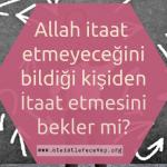 Allah, itaat etmeyeceğini bildiği kişiden, itaat etmesini bekler mi?